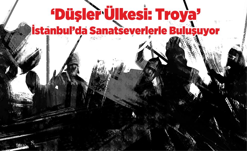 'Düşler Ülkesi: Troya'  İstanbul'da Sanatseverlerle Buluşuyor