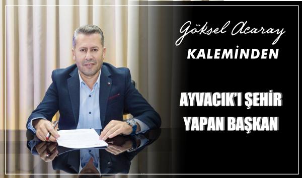 AYVACIK'I ŞEHİR YAPAN BAŞKAN